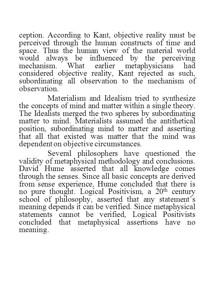 ception. According to Kant, objective reality must be perceived through the human constructs of time and space. Thus the human view of the material world would always be influenced by the perceiving mechanism. What earlier metaphysicians had considered objective reality, Kant rejected as such, subordinating all observation to the mechanism of observation.