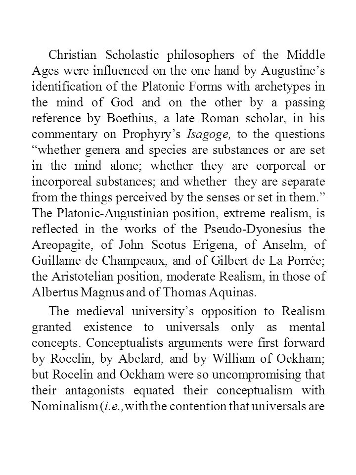 Christian Scholastic philosophers of the Middle Ages were influenced on the one hand by Augustine's identification of the Platonic Forms with archetypes in the mind of God and on the other by a passing reference by Boethius, a late Roman scholar, in his commentary on Prophyry's Isagoge, to the questions whether genera and species are substances or are set in the mind alone; whether they are corporeal or incorporeal substances; and whether they are separate from the things perceived by the senses or set in them. The Platonic-Augustinian position, extreme realism, is reflected in the works of the Pseudo-Dyonesius the Areopagite, of John Scotus Erigena, of Anselm, of Guillame de Champeaux, and of Gilbert de La Porrée; the Aristotelian position, moderate Realism, in those of Albertus Magnus and of Thomas Aquinas.