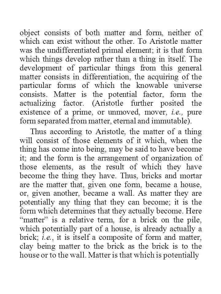 object consists of both matter and form, neither of which can exist without the other. To Aristotle matter was the undifferentiated primal element; it is that form which things develop rather than a thing in itself. The development of particular things from this general matter consists in differentiation, the acquiring of the particular forms of which the knowable universe consists. Matter is the potential factor, form the actualizing factor. (Aristotle further posited the existence of a prime, or unmoved, mover, i.e., pure form separated from matter, eternal and immutable).