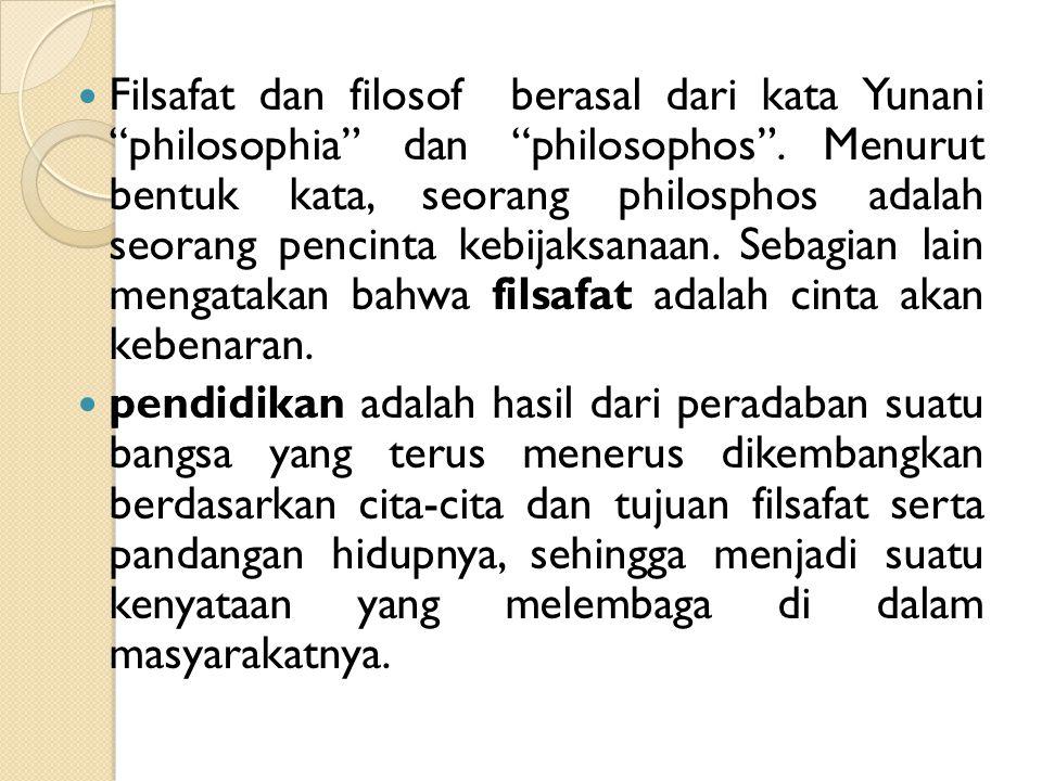 Filsafat dan filosof berasal dari kata Yunani philosophia dan philosophos . Menurut bentuk kata, seorang philosphos adalah seorang pencinta kebijaksanaan. Sebagian lain mengatakan bahwa filsafat adalah cinta akan kebenaran.