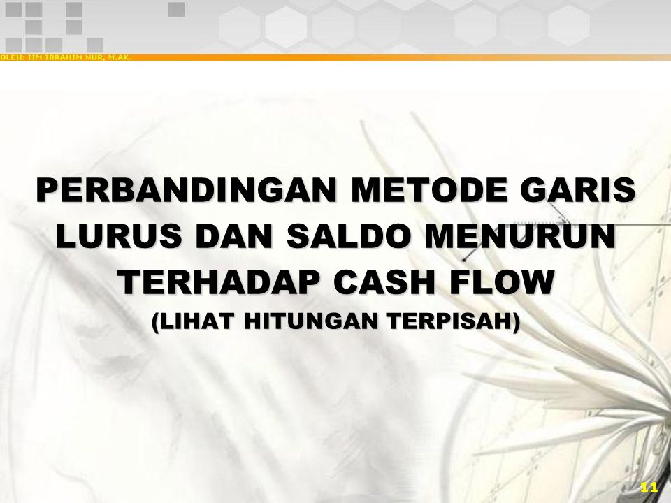 PERBANDINGAN METODE GARIS LURUS DAN SALDO MENURUN TERHADAP CASH FLOW (LIHAT HITUNGAN TERPISAH)