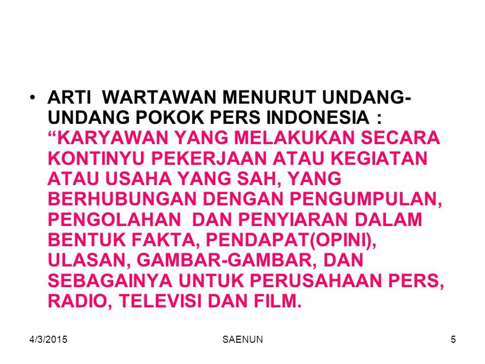ARTI WARTAWAN MENURUT UNDANG-UNDANG POKOK PERS INDONESIA : KARYAWAN YANG MELAKUKAN SECARA KONTINYU PEKERJAAN ATAU KEGIATAN ATAU USAHA YANG SAH, YANG BERHUBUNGAN DENGAN PENGUMPULAN, PENGOLAHAN DAN PENYIARAN DALAM BENTUK FAKTA, PENDAPAT(OPINI), ULASAN, GAMBAR-GAMBAR, DAN SEBAGAINYA UNTUK PERUSAHAAN PERS, RADIO, TELEVISI DAN FILM.
