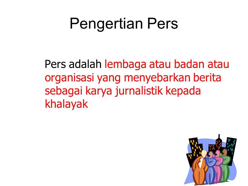 Pengertian Pers Pers adalah lembaga atau badan atau organisasi yang menyebarkan berita sebagai karya jurnalistik kepada khalayak.