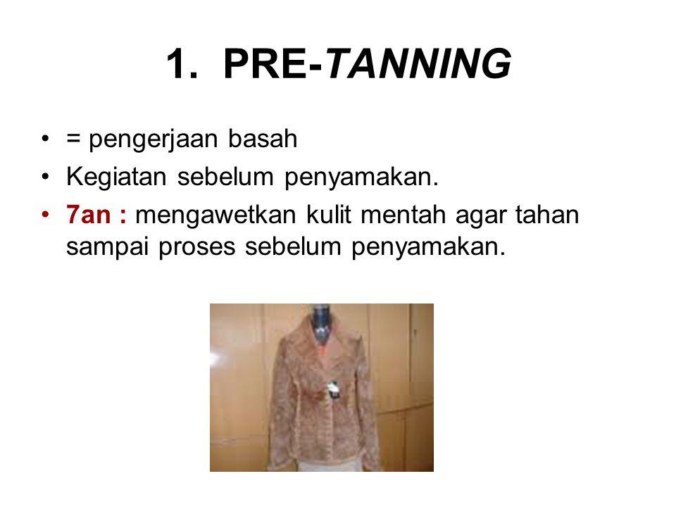 1. PRE-TANNING = pengerjaan basah Kegiatan sebelum penyamakan.