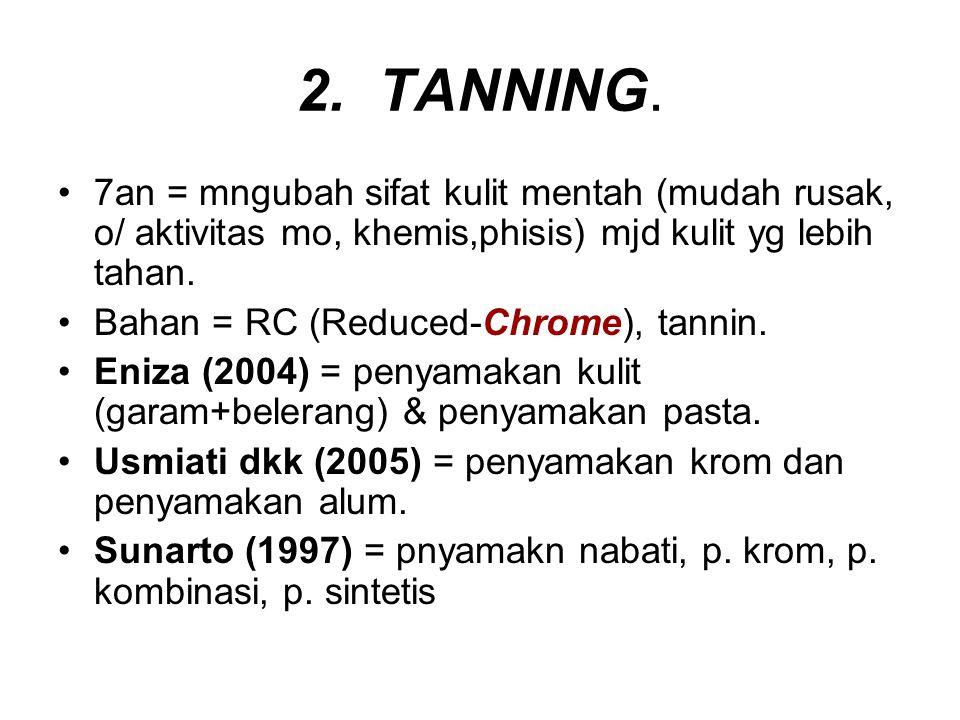 2. TANNING. 7an = mngubah sifat kulit mentah (mudah rusak, o/ aktivitas mo, khemis,phisis) mjd kulit yg lebih tahan.