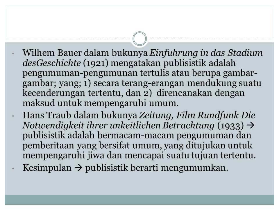 Wilhem Bauer dalam bukunya Einfuhrung in das Stadium desGeschichte (1921) mengatakan publisistik adalah pengumuman-pengumunan tertulis atau berupa gambar-gambar; yang; 1) secara terang-erangan mendukung suatu kecenderungan tertentu, dan 2) direncanakan dengan maksud untuk mempengaruhi umum.