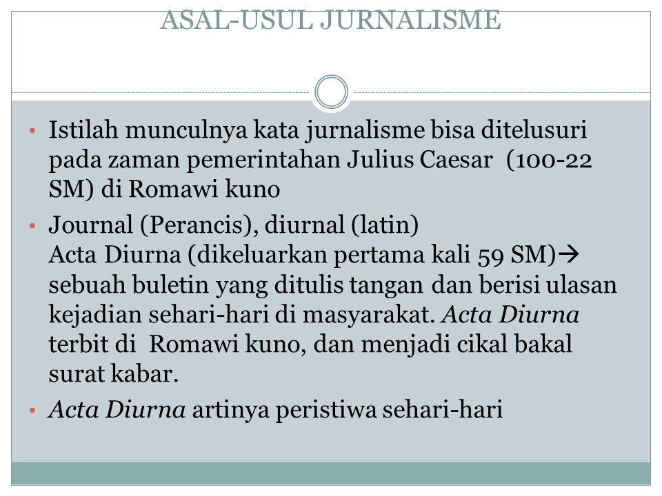 ASAL-USUL JURNALISME Istilah munculnya kata jurnalisme bisa ditelusuri pada zaman pemerintahan Julius Caesar (100-22 SM) di Romawi kuno.