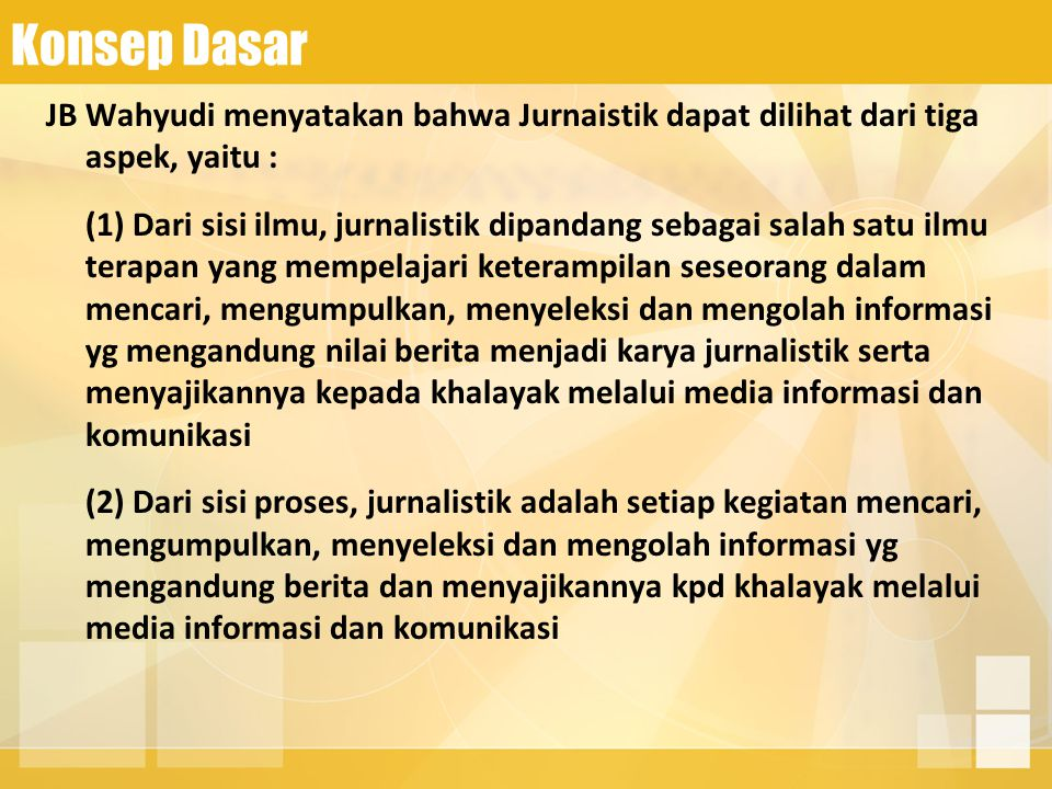 Konsep Dasar JB Wahyudi menyatakan bahwa Jurnaistik dapat dilihat dari tiga aspek, yaitu :