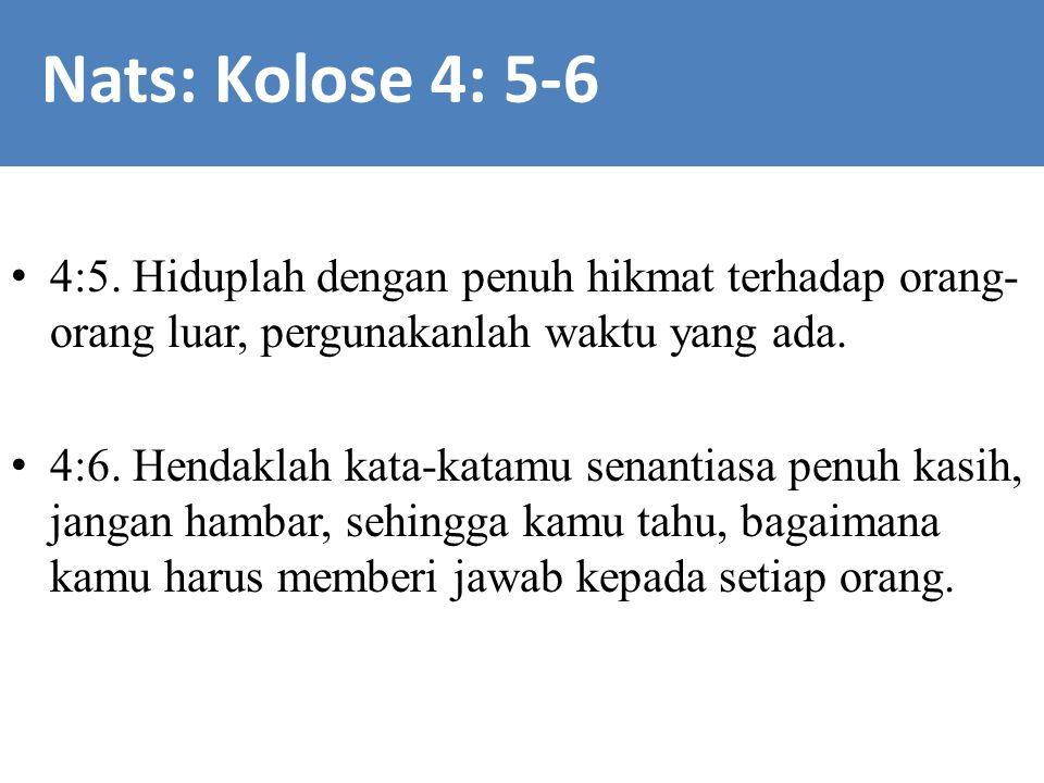 Nats: Kolose 4: 5-6 4:5. Hiduplah dengan penuh hikmat terhadap orang-orang luar, pergunakanlah waktu yang ada.
