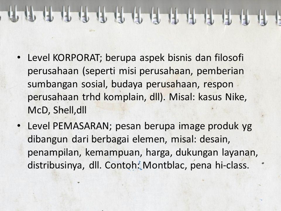 Level KORPORAT; berupa aspek bisnis dan filosofi perusahaan (seperti misi perusahaan, pemberian sumbangan sosial, budaya perusahaan, respon perusahaan trhd komplain, dll). Misal: kasus Nike, McD, Shell,dll