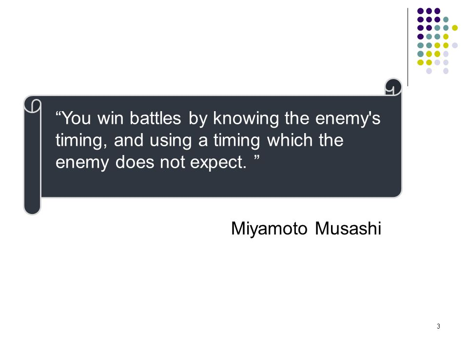 You win battles by knowing the enemy s timing, and using a timing which the enemy does not expect.