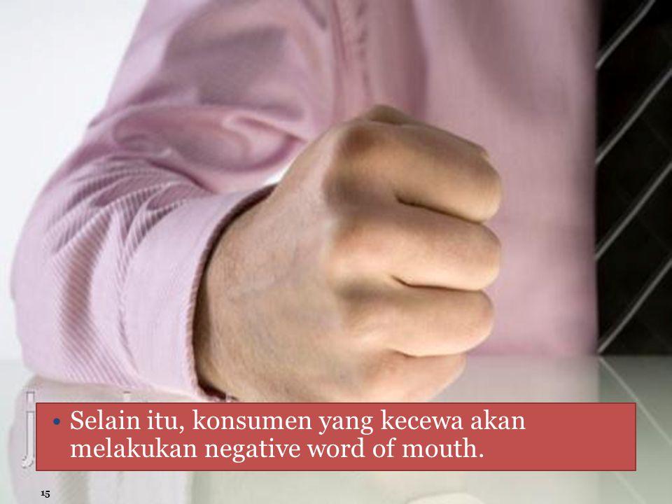 Selain itu, konsumen yang kecewa akan melakukan negative word of mouth.