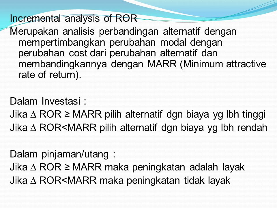 Incremental analysis of ROR Merupakan analisis perbandingan alternatif dengan mempertimbangkan perubahan modal dengan perubahan cost dari perubahan alternatif dan membandingkannya dengan MARR (Minimum attractive rate of return).