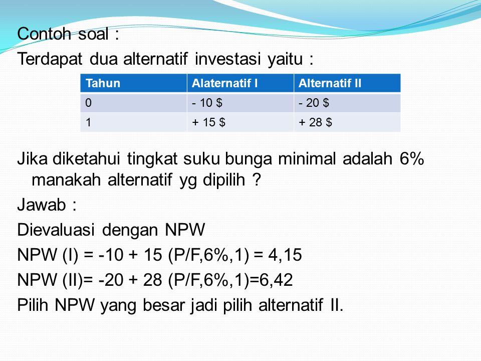 Contoh soal : Terdapat dua alternatif investasi yaitu : Jika diketahui tingkat suku bunga minimal adalah 6% manakah alternatif yg dipilih Jawab : Dievaluasi dengan NPW NPW (I) = -10 + 15 (P/F,6%,1) = 4,15 NPW (II)= -20 + 28 (P/F,6%,1)=6,42 Pilih NPW yang besar jadi pilih alternatif II.