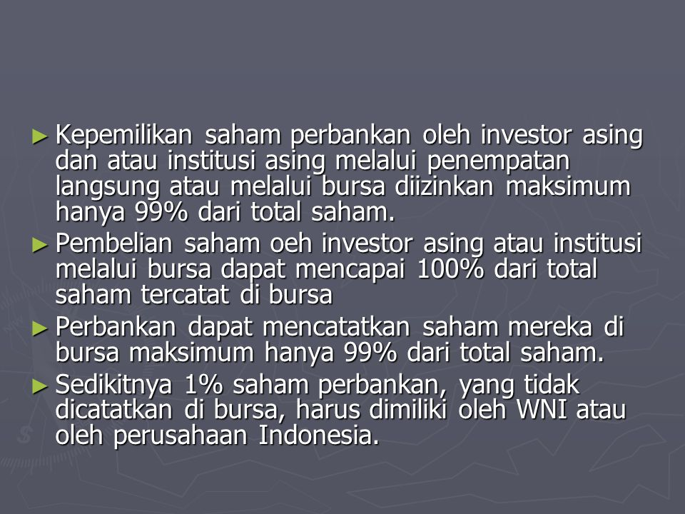 Kepemilikan saham perbankan oleh investor asing dan atau institusi asing melalui penempatan langsung atau melalui bursa diizinkan maksimum hanya 99% dari total saham.