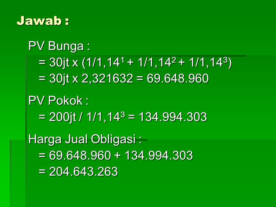 Jawab : PV Bunga : = 30jt x (1/1,141 + 1/1,142 + 1/1,143) = 30jt x 2,321632 = 69.648.960. PV Pokok :