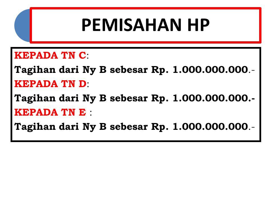 PEMISAHAN HP KEPADA TN C: Tagihan dari Ny B sebesar Rp. 1.000.000.000.- KEPADA TN D: KEPADA TN E :