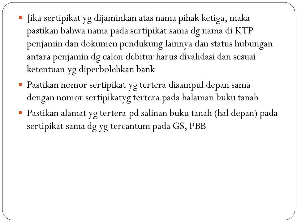 Jika sertipikat yg dijaminkan atas nama pihak ketiga, maka pastikan bahwa nama pada sertipikat sama dg nama di KTP penjamin dan dokumen pendukung lainnya dan status hubungan antara penjamin dg calon debitur harus divalidasi dan sesuai ketentuan yg diperbolehkan bank