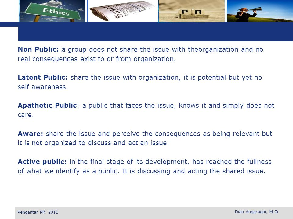 Non Public: a group does not share the issue with theorganization and no real consequences exist to or from organization. Latent Public: share the issue with organization, it is potential but yet no self awareness. Apathetic Public: a public that faces the issue, knows it and simply does not care. Aware: share the issue and perceive the consequences as being relevant but it is not organized to discuss and act an issue. Active public: in the final stage of its development, has reached the fullness of what we identify as a public. It is discussing and acting the shared issue.