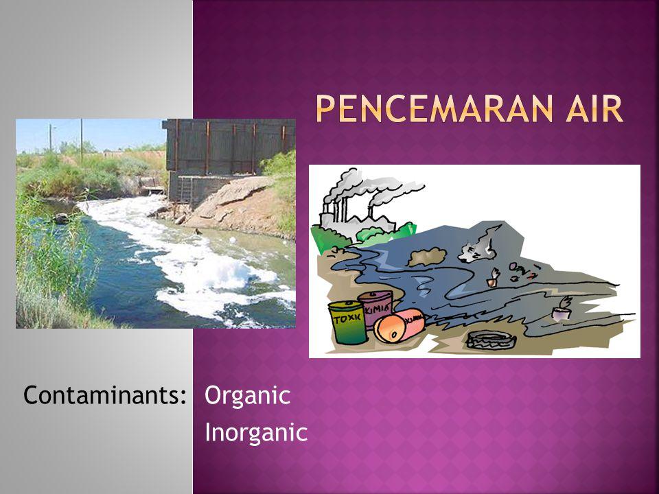 PENCEMARAN AIR Contaminants: Organic Inorganic