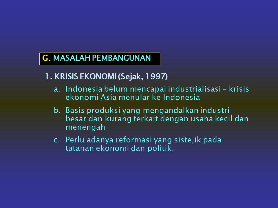 G. MASALAH PEMBANGUNAN 1. KRISIS EKONOMI (Sejak, 1997) Indonesia belum mencapai industrialisasi – krisis ekonomi Asia menular ke Indonesia.