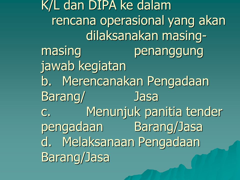 Pelaksanaan Kegiatan Kementerian Negara/Lembaga Kuasa Pengguna Anggaran melakukan : a. Menjabarkan rencana kegiatan yang ada di RKA-K/L dan DIPA ke dalam rencana operasional yang akan dilaksanakan masing-masing penanggung jawab kegiatan b.