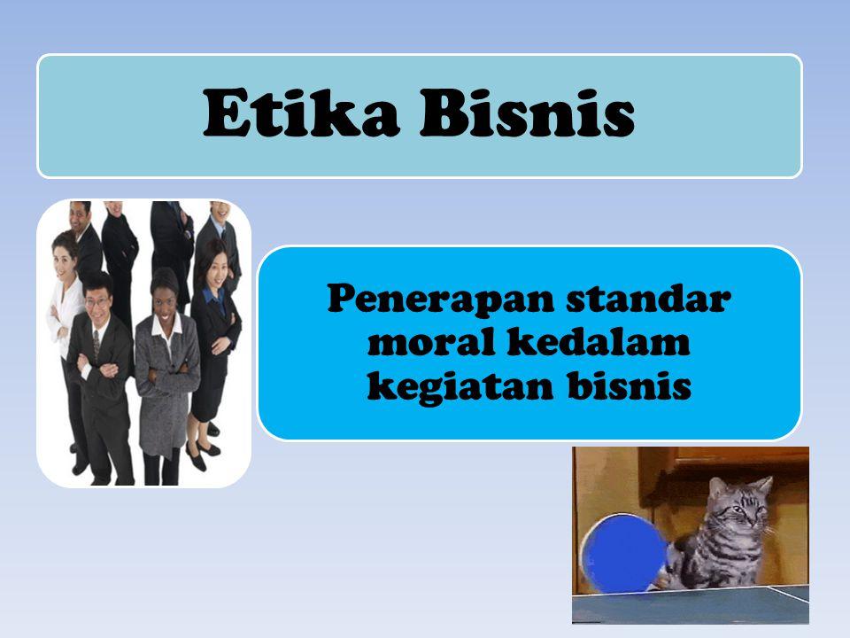 Penerapan standar moral kedalam kegiatan bisnis