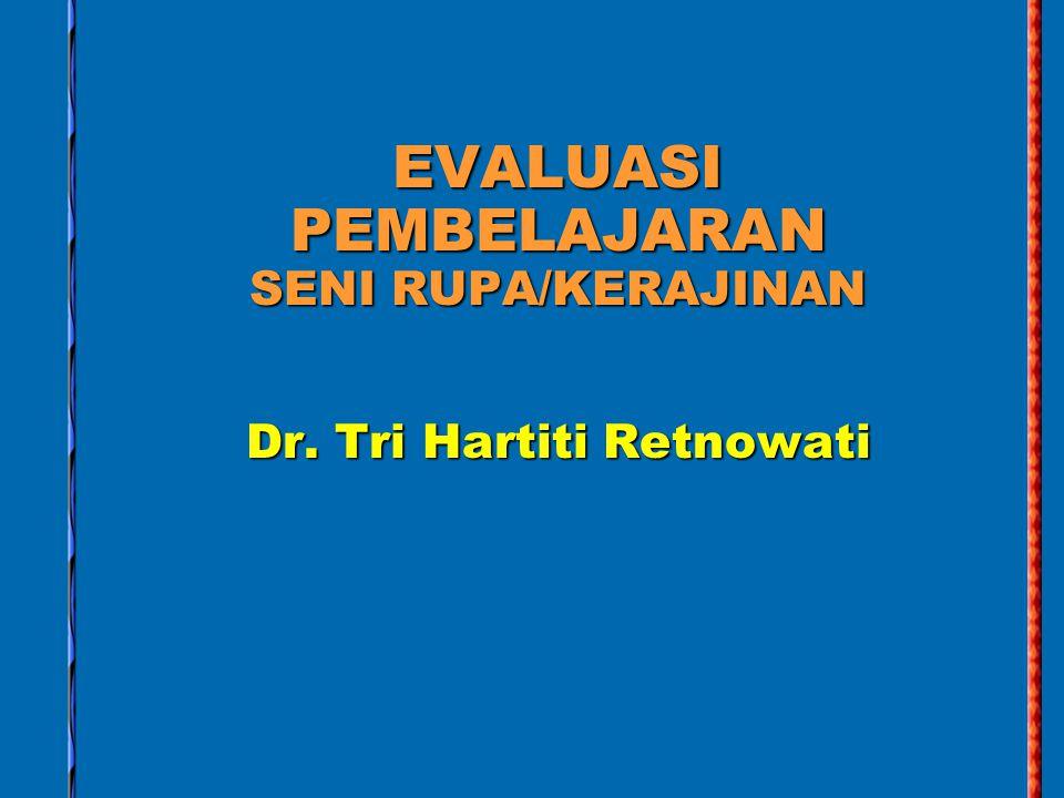 EVALUASI PEMBELAJARAN SENI RUPA/KERAJINAN Dr. Tri Hartiti Retnowati