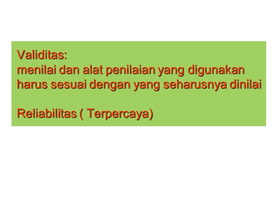Validitas: menilai dan alat penilaian yang digunakan harus sesuai dengan yang seharusnya dinilai Reliabilitas ( Terpercaya)