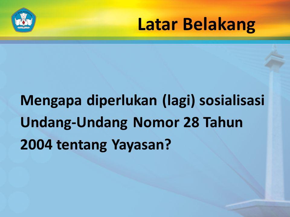 Latar Belakang Mengapa diperlukan (lagi) sosialisasi Undang-Undang Nomor 28 Tahun 2004 tentang Yayasan