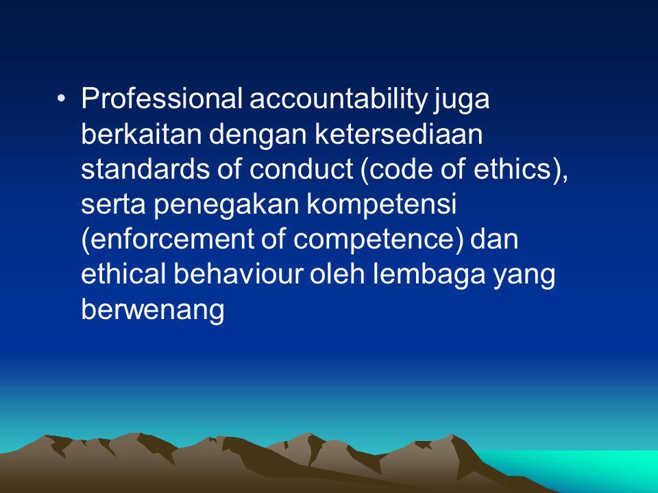 Professional accountability juga berkaitan dengan ketersediaan standards of conduct (code of ethics), serta penegakan kompetensi (enforcement of competence) dan ethical behaviour oleh lembaga yang berwenang