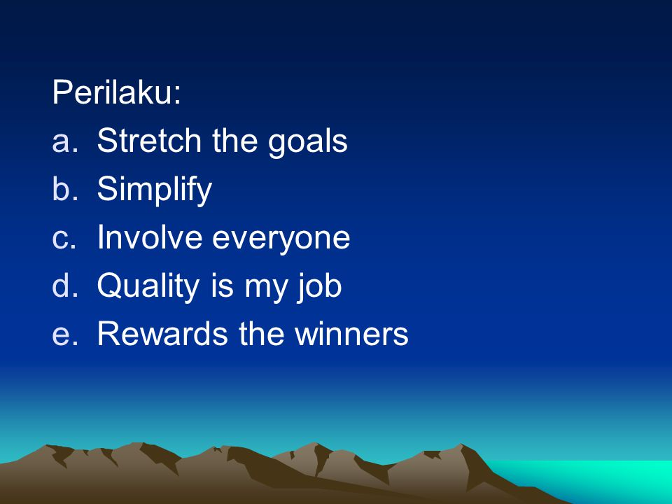 Perilaku: Stretch the goals Simplify Involve everyone Quality is my job Rewards the winners