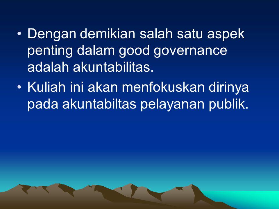 Dengan demikian salah satu aspek penting dalam good governance adalah akuntabilitas.