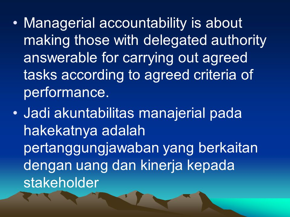 Managerial accountability is about making those with delegated authority answerable for carrying out agreed tasks according to agreed criteria of performance.