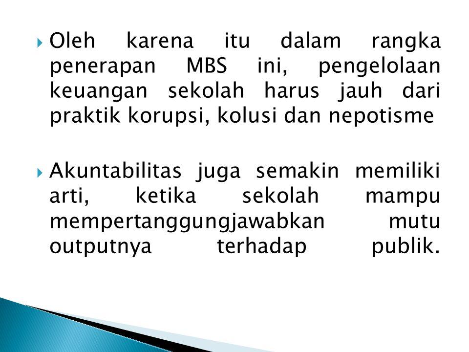 Oleh karena itu dalam rangka penerapan MBS ini, pengelolaan keuangan sekolah harus jauh dari praktik korupsi, kolusi dan nepotisme