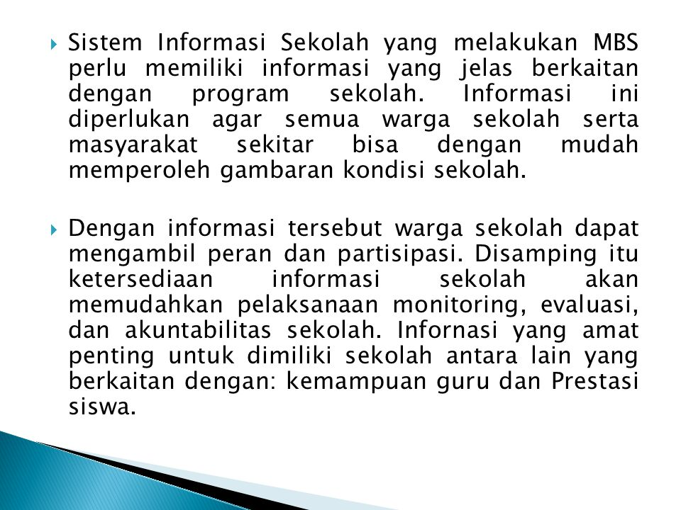 Sistem Informasi Sekolah yang melakukan MBS perlu memiliki informasi yang jelas berkaitan dengan program sekolah. Informasi ini diperlukan agar semua warga sekolah serta masyarakat sekitar bisa dengan mudah memperoleh gambaran kondisi sekolah.