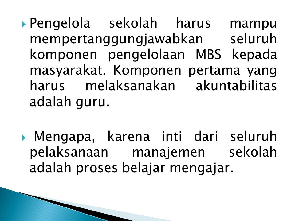 Pengelola sekolah harus mampu mempertanggungjawabkan seluruh komponen pengelolaan MBS kepada masyarakat. Komponen pertama yang harus melaksanakan akuntabilitas adalah guru.