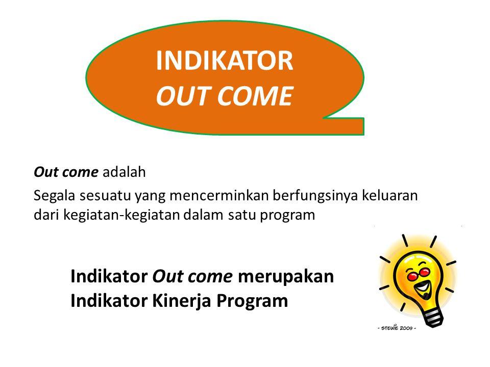 INDIKATOR OUT COME Out come adalah. Segala sesuatu yang mencerminkan berfungsinya keluaran dari kegiatan-kegiatan dalam satu program.