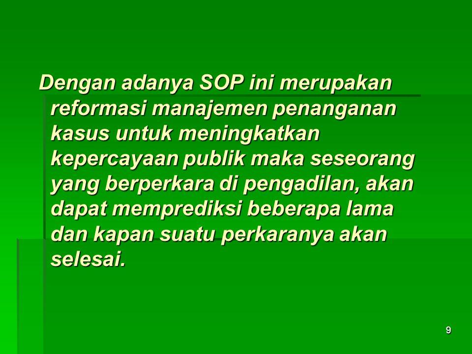 Dengan adanya SOP ini merupakan reformasi manajemen penanganan kasus untuk meningkatkan kepercayaan publik maka seseorang yang berperkara di pengadilan, akan dapat memprediksi beberapa lama dan kapan suatu perkaranya akan selesai.