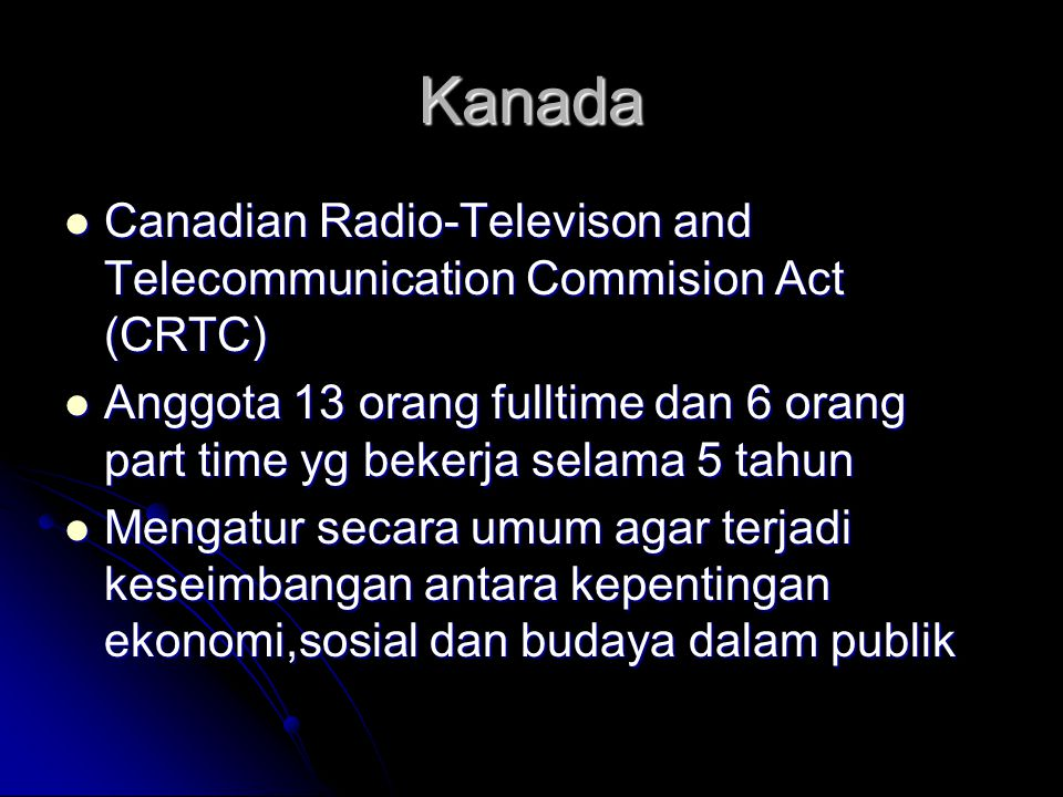 Kanada Canadian Radio-Televison and Telecommunication Commision Act (CRTC) Anggota 13 orang fulltime dan 6 orang part time yg bekerja selama 5 tahun.