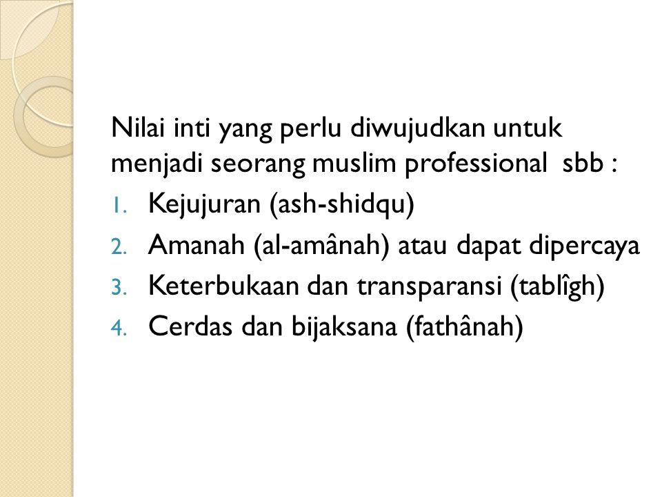 Nilai inti yang perlu diwujudkan untuk menjadi seorang muslim professional sbb :
