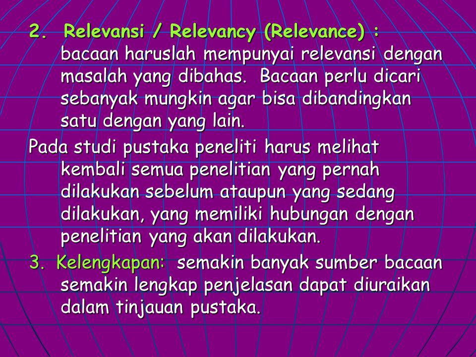 2. Relevansi / Relevancy (Relevance) : bacaan haruslah mempunyai relevansi dengan masalah yang dibahas. Bacaan perlu dicari sebanyak mungkin agar bisa dibandingkan satu dengan yang lain.