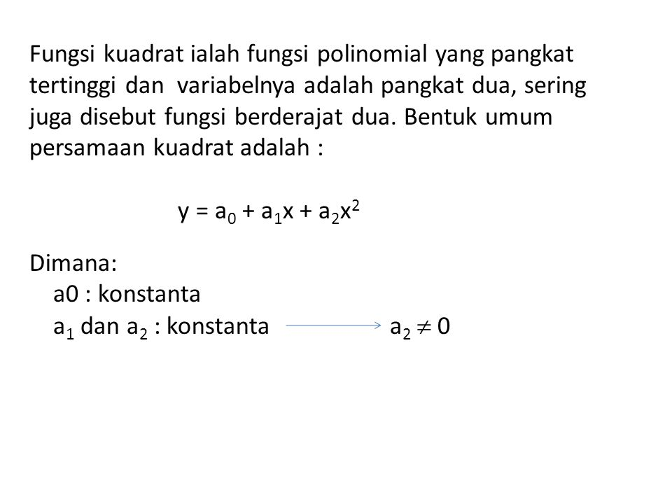 Fungsi kuadrat ialah fungsi polinomial yang pangkat tertinggi dan variabelnya adalah pangkat dua, sering juga disebut fungsi berderajat dua. Bentuk umum persamaan kuadrat adalah :