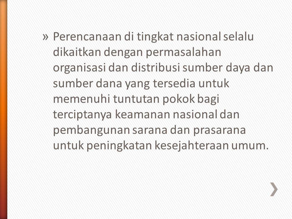 Perencanaan di tingkat nasional selalu dikaitkan dengan permasalahan organisasi dan distribusi sumber daya dan sumber dana yang tersedia untuk memenuhi tuntutan pokok bagi terciptanya keamanan nasional dan pembangunan sarana dan prasarana untuk peningkatan kesejahteraan umum.