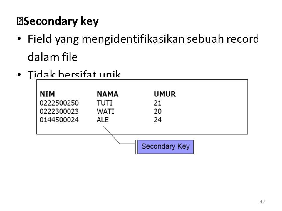 ◆Secondary key Field yang mengidentifikasikan sebuah record dalam file Tidak bersifat unik