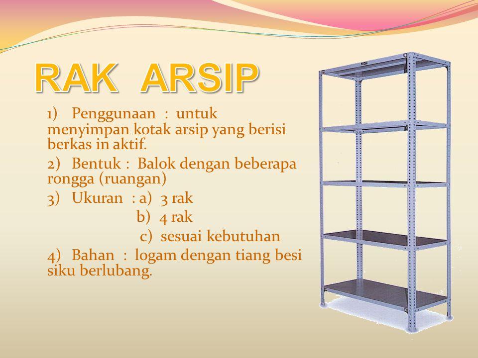 RAK ARSIP 1) Penggunaan : untuk menyimpan kotak arsip yang berisi berkas in aktif. 2) Bentuk : Balok dengan beberapa rongga (ruangan)