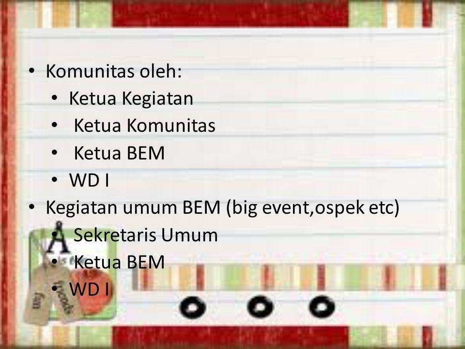 Komunitas oleh: Ketua Kegiatan. Ketua Komunitas. Ketua BEM. WD I. Kegiatan umum BEM (big event,ospek etc)