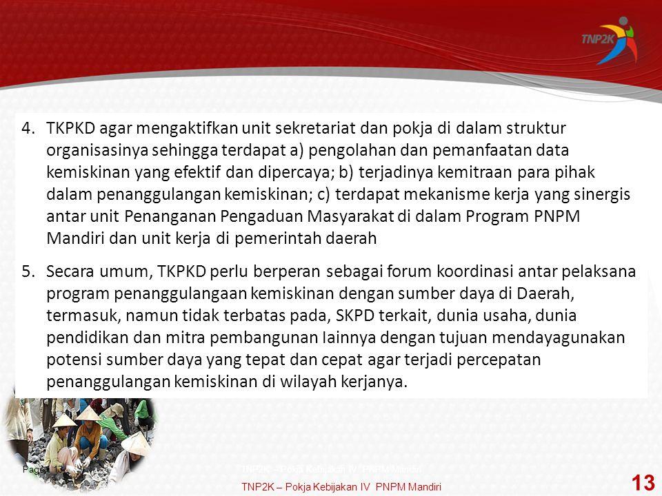 TKPKD agar mengaktifkan unit sekretariat dan pokja di dalam struktur organisasinya sehingga terdapat a) pengolahan dan pemanfaatan data kemiskinan yang efektif dan dipercaya; b) terjadinya kemitraan para pihak dalam penanggulangan kemiskinan; c) terdapat mekanisme kerja yang sinergis antar unit Penanganan Pengaduan Masyarakat di dalam Program PNPM Mandiri dan unit kerja di pemerintah daerah