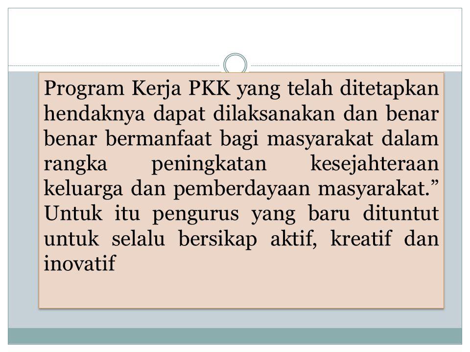 Program Kerja PKK yang telah ditetapkan hendaknya dapat dilaksanakan dan benar benar bermanfaat bagi masyarakat dalam rangka peningkatan kesejahteraan keluarga dan pemberdayaan masyarakat. Untuk itu pengurus yang baru dituntut untuk selalu bersikap aktif, kreatif dan inovatif