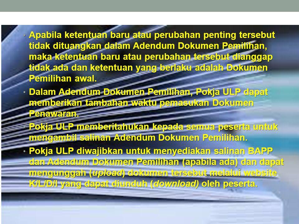Apabila ketentuan baru atau perubahan penting tersebut tidak dituangkan dalam Adendum Dokumen Pemilihan, maka ketentuan baru atau perubahan tersebut dianggap tidak ada dan ketentuan yang berlaku adalah Dokumen Pemilihan awal.